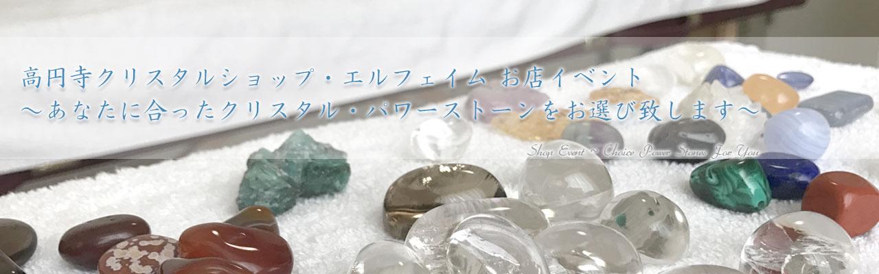 高円寺クリスタルショップ・エルフェイム お店イベント<br />~あなたに合ったクリスタル・パワーストーンをお選び致します~